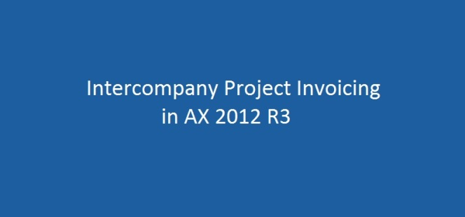 Intercompany Customer Invoicing for Project resources sharing in CU7 and AX 2012 R3