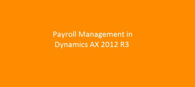 Understanding Basics of Payroll Management and Processing in Microsoft Dynamics AX 2012 R3 – Part I