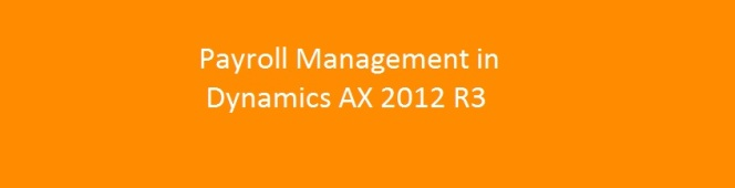 Understanding Basics of Payroll Management and Processing in Microsoft Dynamics AX 2012 R3 – PartI