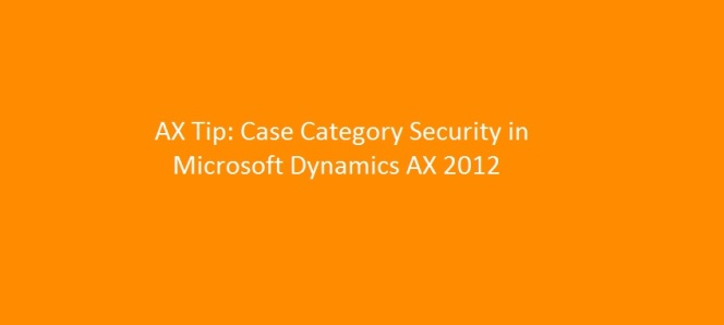 Case Management Tip: Case Category Security Setup in Microsoft Dynamics AX 2012