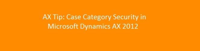 Case Management Tip: Case Category Security Setup in Microsoft Dynamics AX2012
